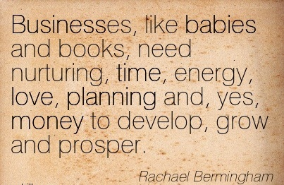 Businesses, Like Babies And Books, Need Nurturing, Time, Energy, Love, Planning And, Yes, Money To Develop, Grow And Prosper. - Rachael Bermingham