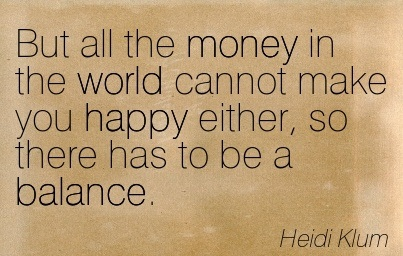 But All The Money In The World Cannot Make You Happy Either, So There Has To Be A Balance. - Heidi Klum