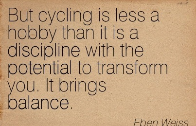 But Cycling Is Less A Hobby Than It Is A Discipline With The Potential To Transform You. It Brings Balance. - Eben Weiss