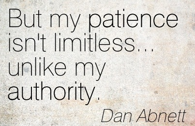 But My Patience Isn't Limitless… Unlike My Authority. - Dan Abnett