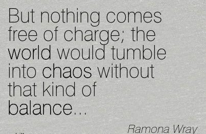 But Nothing Comes Free Of Charge, The World Would Tumble Into Chaos Without That Kind Of Balance. - Ramona Wray