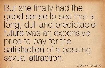 But She Finally Had The Good Sense To See That A Long, Dull And Predictable Future Was An Expensive Price To Pay For The Satisfaction Of A Passing Sexual Attraction. - John Fowles