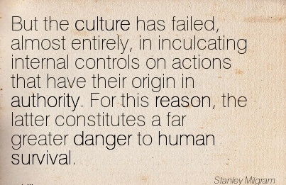 But The Culture Has Failed, Almost Entirely, In Inculcating Internal Controls On Actions That Have Their Origin In Authority… - Stanley Milgram