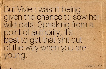 But Vivien Wasn't Being Given The Chance To Sow Her Wild Oats. Speaking From A Point Of Authority.. - Lisa Lutz