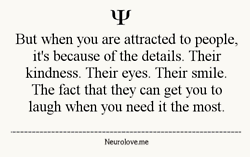 But When You Are Attracted To People, It's Because Of The Details. Their Kindness. Their Eyes. Their Smile. The Fact That They Can Get You To Laugh When You Need It The Most.