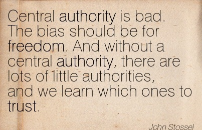 Central Authority Is Bad. The Bias Should Be For Freedom. And Without A Central Authority, There Are Lots Of Little Authorities.. - John Stossel