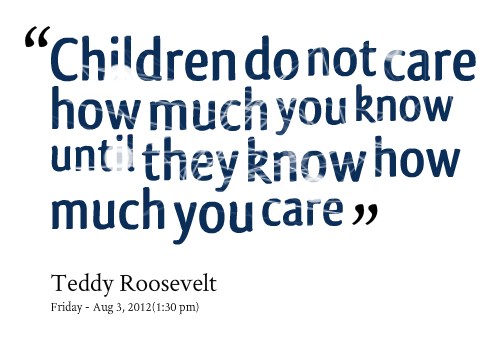 """ Children Do Not Care How Much You Know Until They Know How Much Care """