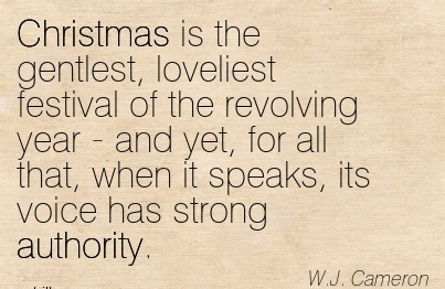 Christmas Is The Gentlest, Loveliest Festival Of The Revolving Year - And Yet, For All That, When It Speaks, Its Voice Has Strong Authority. - W.J. Cameron