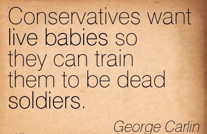 Conservatives Want Live Babies So They Can Train Them To Be Dead Soldiers. - George Carlin