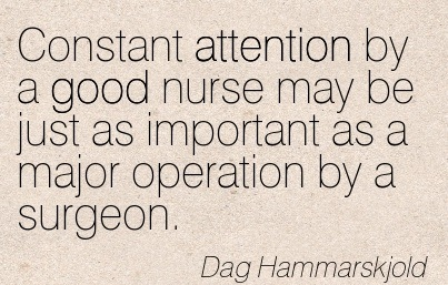Constant Attention By A Good Nurse May Be Just As Important As A Major Operation By A Surgeon. - Dag Hammarskjold