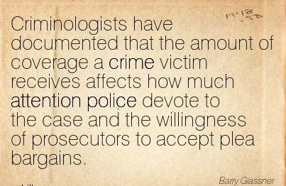 Criminologists Have Documented That The Amount Of Coverage A Crime Victim Receives Affects How Much Attention Police Devote To The Case And The Willingness Of Prosecutors To Accept Plea Bargains. - Barry Glassner