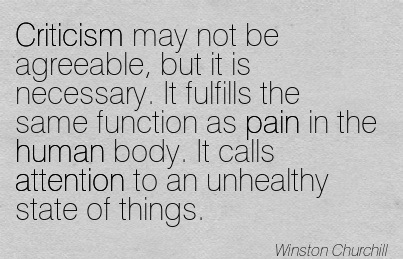 Criticism May Not Be Agreeable, But It Is Necessary. It Fulfills The Same Function As Pain In The Human Body. It Calls Attention To An Unhealthy State Of Things. - Winston Churchill