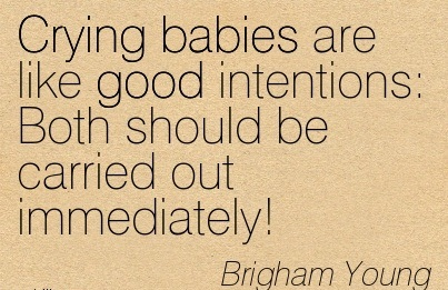 Crying Babies Are Like Good Intentions  Both Should Be Carried Out Immediately! - Brigham Young