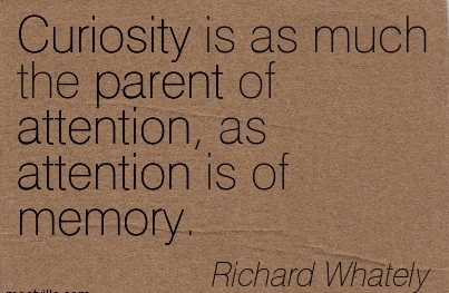 Curiosity Is As Much The Parent Of Attention, As Attention Is Of Memory. - Richard Whately