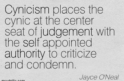 Cynicism Places The Cynic At The Center Seat Of Judgement With The Self Appointed Authority To Criticize And Condemn. - Jayce O'Neal
