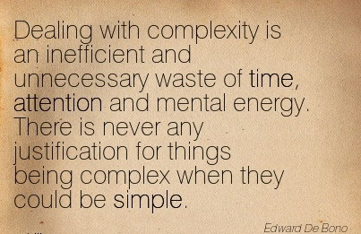Dealing With Complexity Is An Inefficient And Unnecessary Waste Of Time, Attention And Mental Energy. There Is Never Any Justification For Things Being Complex When They Could Be Simple. - Edward De Bono