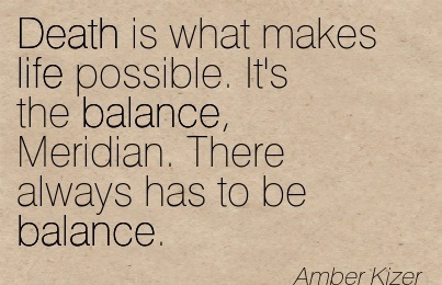 Death Is What Makes Life Possible. It's The Balance, Meridian. There Always Has To Be Balance. - Amber Kizer