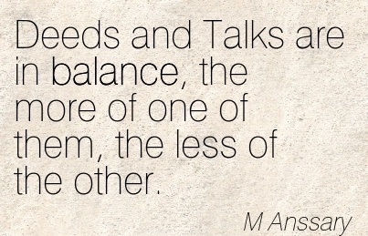 Deeds And Talks Are In Balance, The More Of One Of Them, The Less Of The Other. - M Anssary
