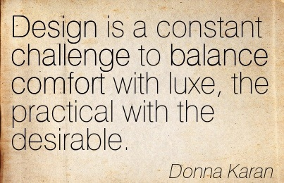 Design Is A Constant Challenge To Balance Comfort With Luxe, The Practical With The Desirable. - Donna Karan
