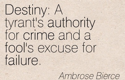 Destiny  A Tyrant's Authority For Crime And A Fool's Excuse For Failure. - Ambrose Bierce