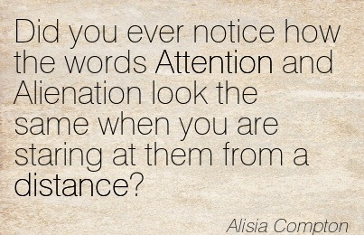 Did You Ever Notice How The Words Attention And Alienation Look The Same When You Are Staring at Them From A Distance! - Alisia Compton