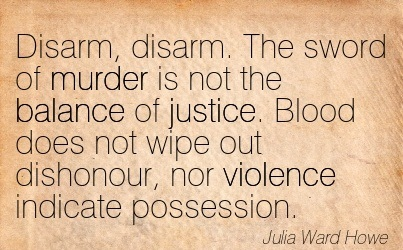 Disarm, Disarm. The Sword Of Murder Is Not The Balance Of Justice. Blood Does Not Wipe Out Dishonour, Nor Violence Indicate Possession. - Julia Ward Howe