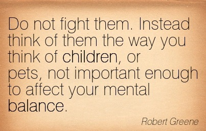 Do Not Fight Them. Instead Think Of Them The Way You Think Of Children, Or Pets, Not Important Enough To Affect Your Mental Balance. - Robert Greene