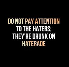Do Not Pay Attention To The Haters, They're Drunk On Haterade.