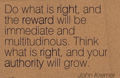 Do What Is Right, And The Reward Will Be Immediate And Multitudinous. Think What Is Right, And Your Authority Will Grow. - John Kremer