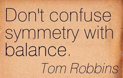 Don't Confuse Symmetry With Balance. - Tom Robbins