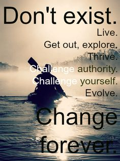 Don't Exist. Live. Get Out, Explore. Thrive. Challenge Authority. Challlenge Yourself. Evolve. Change Forever.