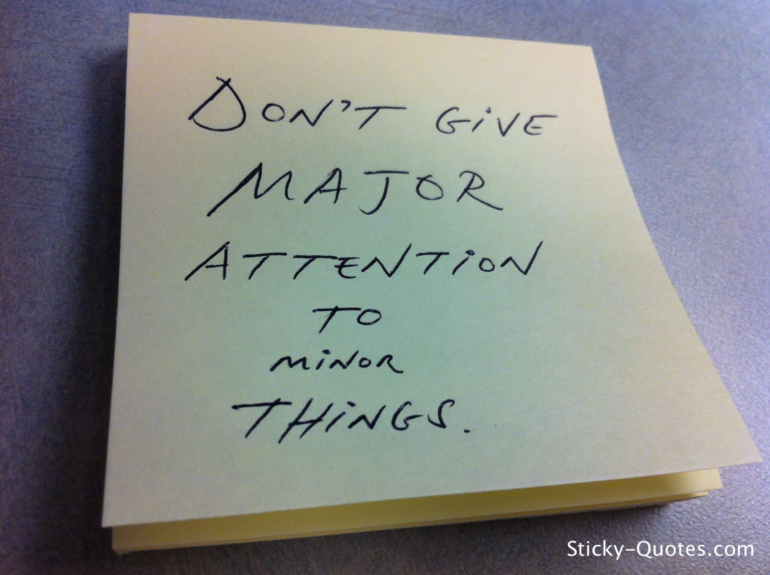 Don't Give Major Attention To Minor Things.