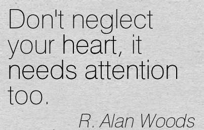 Don't Neglect Your Heart, It Needs Attention Too. - R. Alan Woods