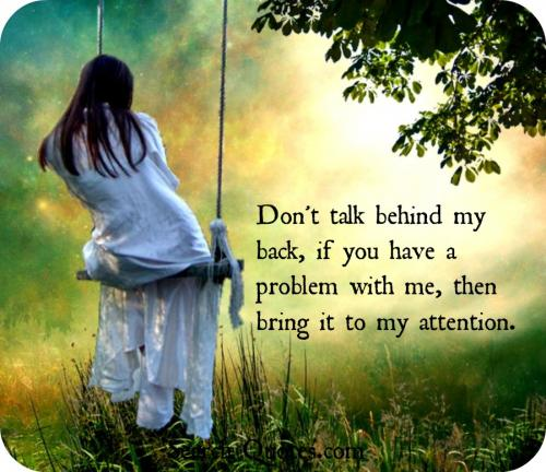 Don't Talk Behind My Back, If You Have A Problem With Me, Them Bring It To My Attention.