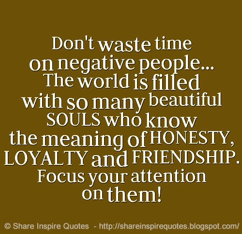 Don't Waste Time On Negative People The World Is Filled With So Many Beautiful Souls Who Know The Meaning Of Honesty, Loyalty And Friendship, Focus Your Attention On Them.