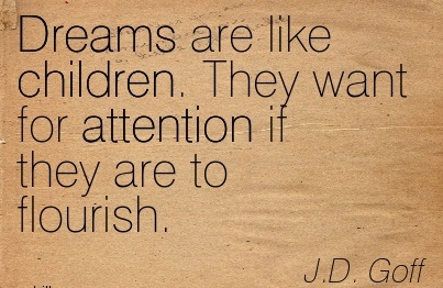 Dreams Are like children. They Want For Attention If They Are To Flourish. -  J.D. Goff