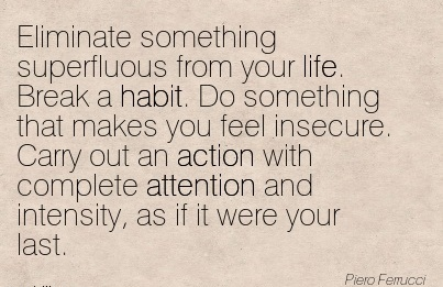 Eliminate Something Superfluous From Your Life. Break A Habit. Do Something That Makes You Feel Insecure. Carry Out An Action With Complete Attention And Intensity, As If It Were Your Last. - Piero Ferrucci
