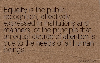 Equality Is The Public Recognition, Effectively Expressed In Institutions And Manners, Of The Principle That An Equal Degree Of Attention Is Due To The Needs Of All Human Beings. - Simone Weil