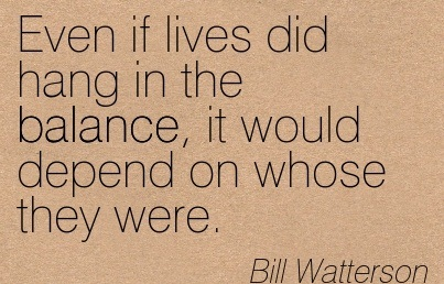 Even If Lives Did Hang In The Balance, It Would Depend On Whose They Were. - Bill Watterson