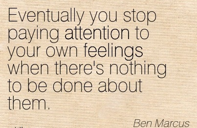 Eventually You Stop Paying Attention To Your Own Feelings When There's Nothing To Be Done About Them. - Ben Marcus