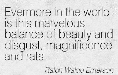 Evermore In The World Is This Marvelous Balance Of Beauty And Disgust, Magnificence And Rats. -  Ralph Waldo Emerson