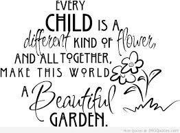 Every Child Is A Different Kind Of Flower And All Together, Make This World A Beautiful Garden.