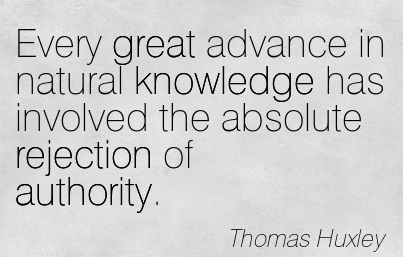Every Great Advance In Natural Knowledge Has Involved The Absolute Rejection Of Authority. - Thomas Huxley (2)