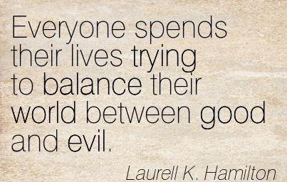 Everyone Spends Their Lives Trying To Balance Their World Between Good And Evil. - Laurell K. Hamilton