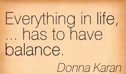 Everything In Life, … Has To Have Balance. - Donna Karan 1