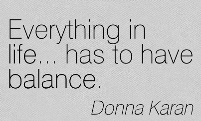 Everything In Life… Has To Have Balance. - Donna Karan
