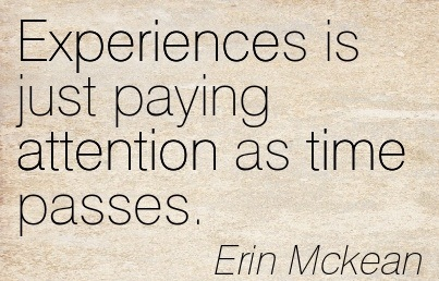Experiences Is Just Paying Attention As Time Passes. - Erin Mckean