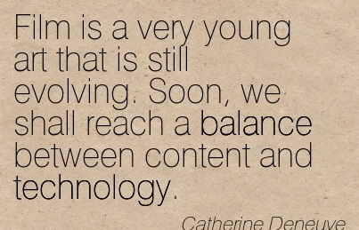 Film Is A Very Young Art That Is Still Evolving. Soon, We Shall Reach A Balance Between Content And Technology. - Catherine Deneuve