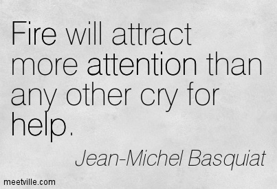 Fire Will Attract More Attention Than Any Other Cry For Help. - Jean-Michel Basquiat