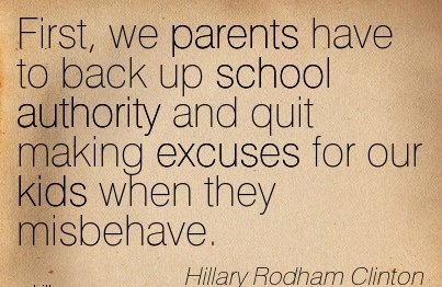 First, We Parents Have To Back Up School Authority And Quit Making Excuses For Our Kids When They Misbehave. - Hillary Rodham Clinton